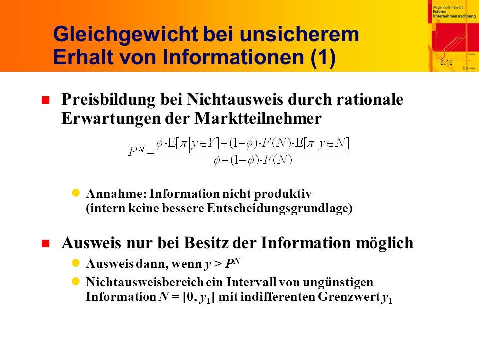 8.16 Gleichgewicht bei unsicherem Erhalt von Informationen (1) n Preisbildung bei Nichtausweis durch rationale Erwartungen der Marktteilnehmer Annahme: Information nicht produktiv (intern keine bessere Entscheidungsgrundlage) n Ausweis nur bei Besitz der Information möglich Ausweis dann, wenn y > P N Nichtausweisbereich ein Intervall von ungünstigen Information N = [0, y 1 ] mit indifferenten Grenzwert y 1