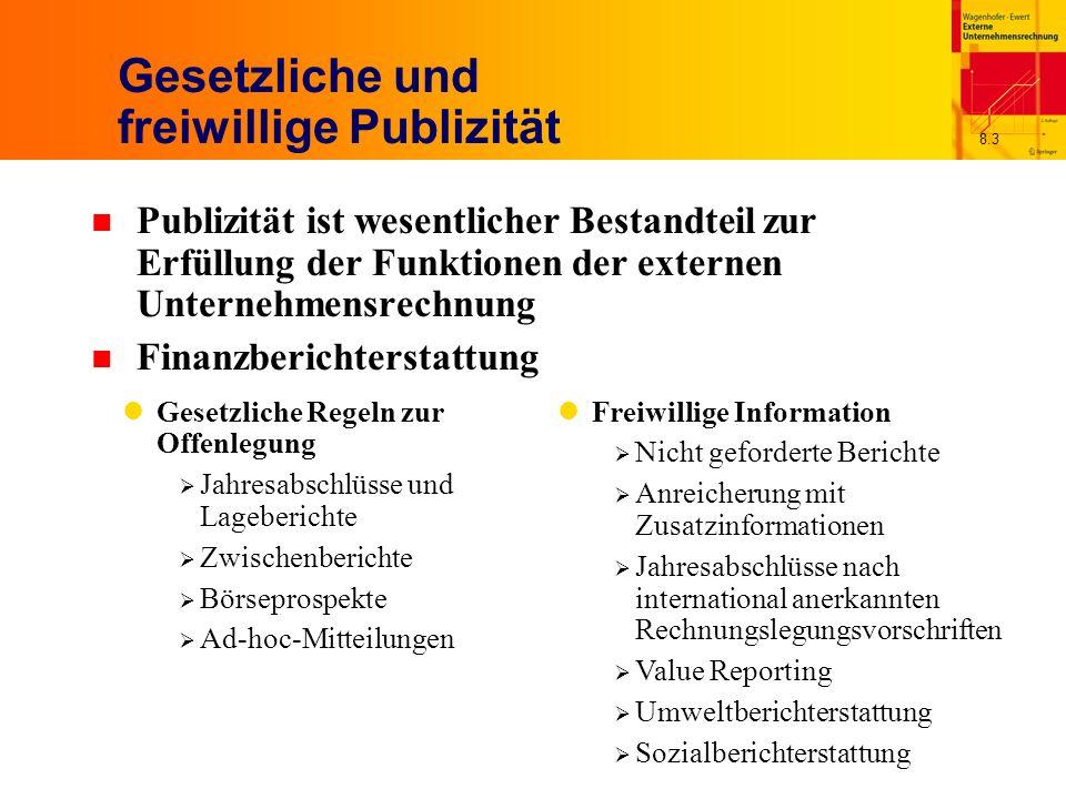 8.3 Gesetzliche und freiwillige Publizität n Publizität ist wesentlicher Bestandteil zur Erfüllung der Funktionen der externen Unternehmensrechnung n Finanzberichterstattung Gesetzliche Regeln zur Offenlegung Jahresabschlüsse und Lageberichte Zwischenberichte Börseprospekte Ad-hoc-Mitteilungen Freiwillige Information Nicht geforderte Berichte Anreicherung mit Zusatzinformationen Jahresabschlüsse nach international anerkannten Rechnungslegungsvorschriften Value Reporting Umweltberichterstattung Sozialberichterstattung