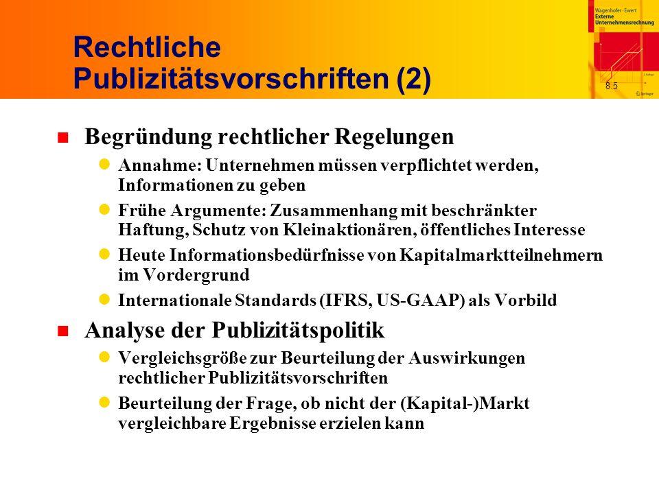 8.5 Rechtliche Publizitätsvorschriften (2) n Begründung rechtlicher Regelungen Annahme: Unternehmen müssen verpflichtet werden, Informationen zu geben Frühe Argumente: Zusammenhang mit beschränkter Haftung, Schutz von Kleinaktionären, öffentliches Interesse Heute Informationsbedürfnisse von Kapitalmarktteilnehmern im Vordergrund Internationale Standards (IFRS, US-GAAP) als Vorbild n Analyse der Publizitätspolitik Vergleichsgröße zur Beurteilung der Auswirkungen rechtlicher Publizitätsvorschriften Beurteilung der Frage, ob nicht der (Kapital-)Markt vergleichbare Ergebnisse erzielen kann