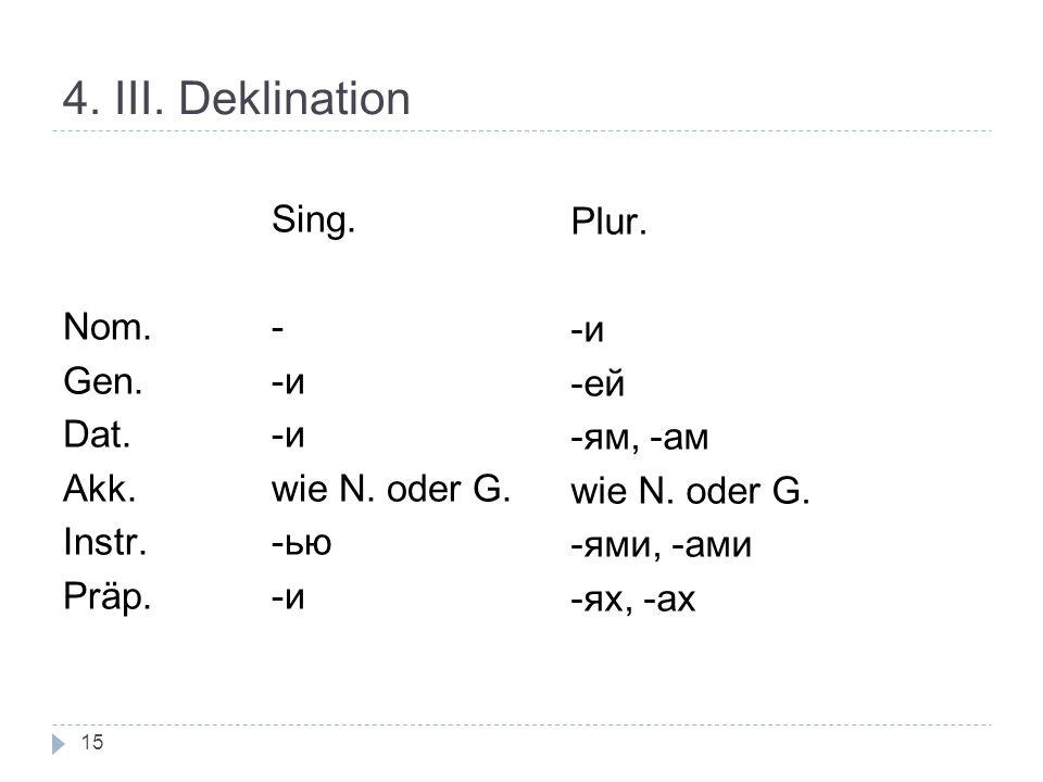 4. III. Deklination Sing. Nom.- Gen. -и Dat. -и Akk. wie N. oder G. Instr. -ью Präp. -и Plur. -и -ей -ям, -ам wie N. oder G. -ями, -ами -ях, -ах 15