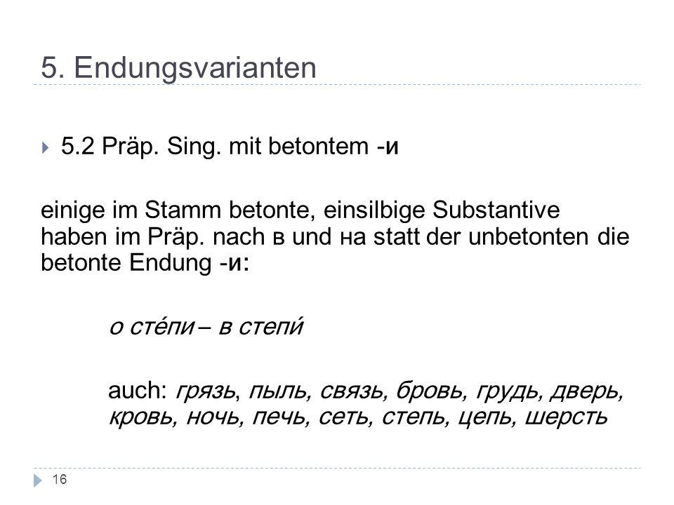 5. Endungsvarianten 5.2 Präp. Sing. mit betontem -и einige im Stamm betonte, einsilbige Substantive haben im Präp. nach в und на statt der unbetonten
