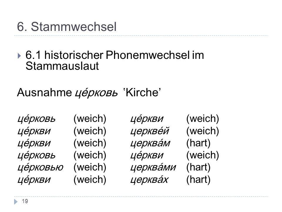 6. Stammwechsel 6.1 historischer Phonemwechsel im Stammauslaut Ausnahme церковь Kirche' це́рковь(weich)це́ркви (weich) це́ркви (weich)церкве́й (weich)