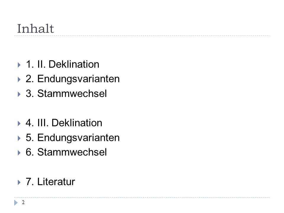 Inhalt 1. II. Deklination 2. Endungsvarianten 3. Stammwechsel 4. III. Deklination 5. Endungsvarianten 6. Stammwechsel 7. Literatur 2