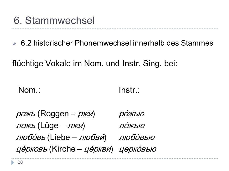 6. Stammwechsel 6.2 historischer Phonemwechsel innerhalb des Stammes flüchtige Vokale im Nom. und Instr. Sing. bei: Nom.: рожь (Roggen – ржи) ложь (Lü