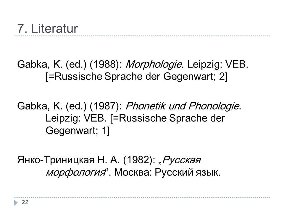 7. Literatur Gabka, K. (ed.) (1988): Morphologie. Leipzig: VEB. [=Russische Sprache der Gegenwart; 2] Gabka, K. (ed.) (1987): Phonetik und Phonologie.
