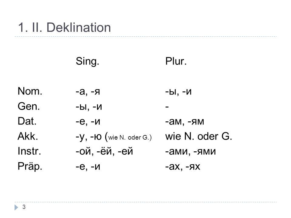 1. II. Deklination Sing. Nom.-a, -я Gen. -ы, -и Dat. -e, -и Akk. -у, -ю ( wie N. oder G.) Instr. -ой, -ёй, -ей Präp. -e, -и Plur. -ы, -и - -aм, -ям wi