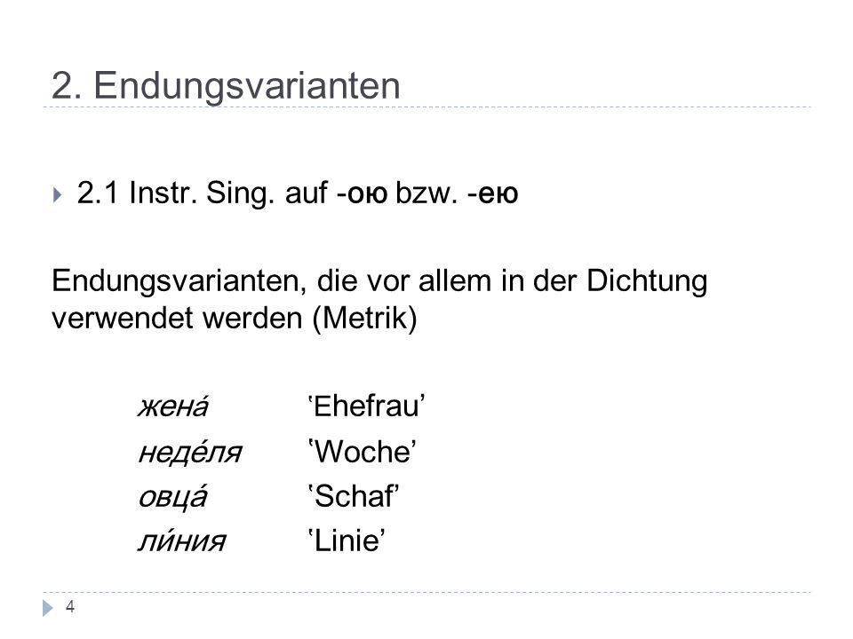 2. Endungsvarianten 2.1 Instr. Sing. auf -ою bzw. -ею Endungsvarianten, die vor allem in der Dichtung verwendet werden (Metrik) жен аE hefrau' недéля