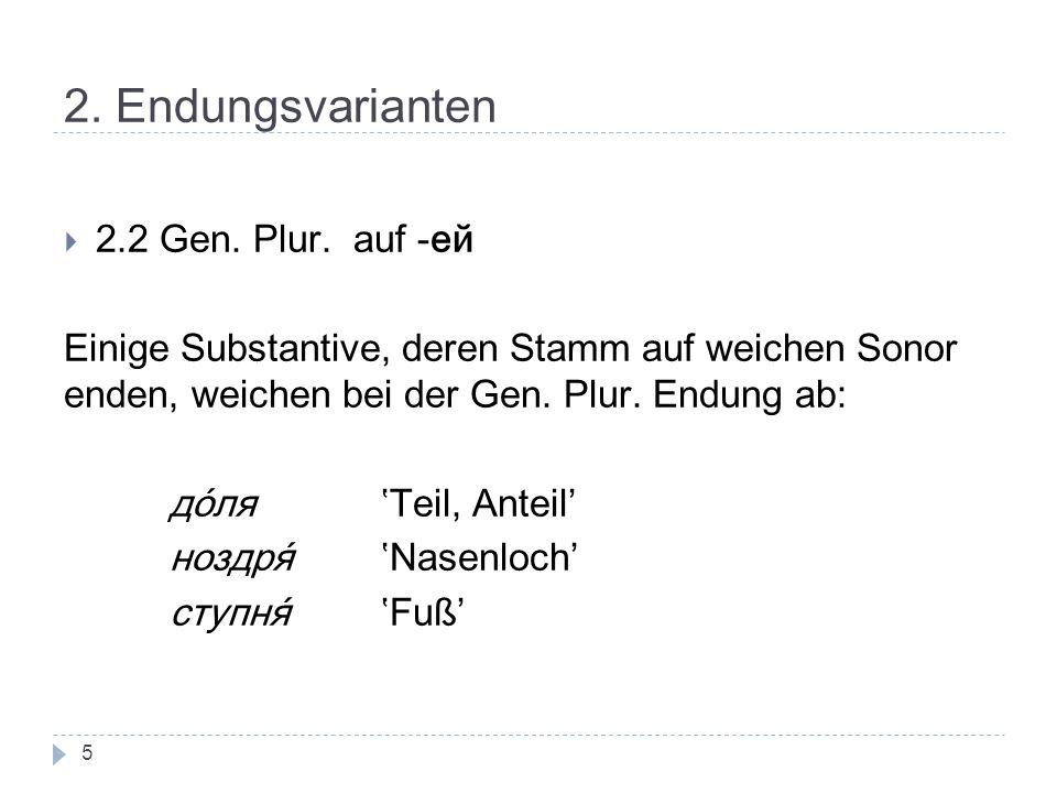 2. Endungsvarianten 2.2 Gen. Plur. auf -ей Einige Substantive, deren Stamm auf weichen Sonor enden, weichen bei der Gen. Plur. Endung ab: доляTeil, An