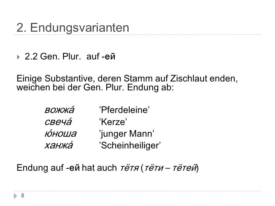 2. Endungsvarianten 2.2 Gen. Plur. auf -ей Einige Substantive, deren Stamm auf Zischlaut enden, weichen bei der Gen. Plur. Endung ab: вожжа́ Pferdelei
