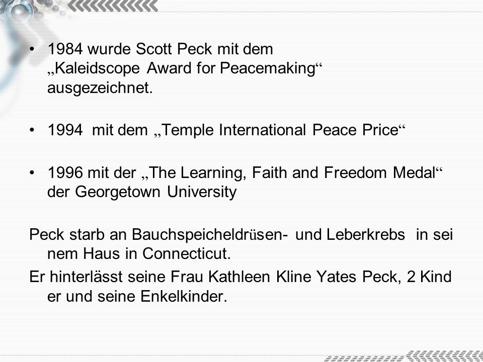 1984 wurde Scott Peck mit dem Kaleidscope Award for Peacemaking ausgezeichnet. 1994 mit dem Temple International Peace Price 1996 mit der The Learning