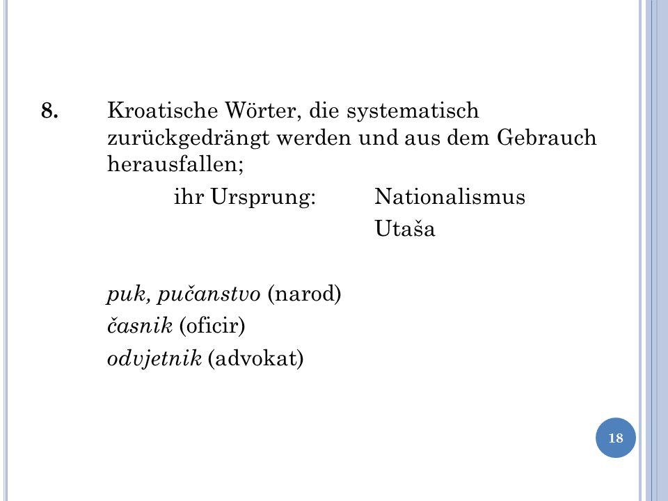 8. Kroatische Wörter, die systematisch zurückgedrängt werden und aus dem Gebrauch herausfallen; ihr Ursprung: Nationalismus Utaša puk, pučanstvo (naro