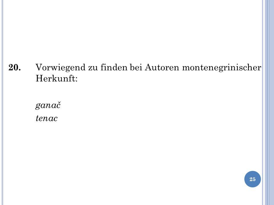 20. Vorwiegend zu finden bei Autoren montenegrinischer Herkunft: ganač tenac 25