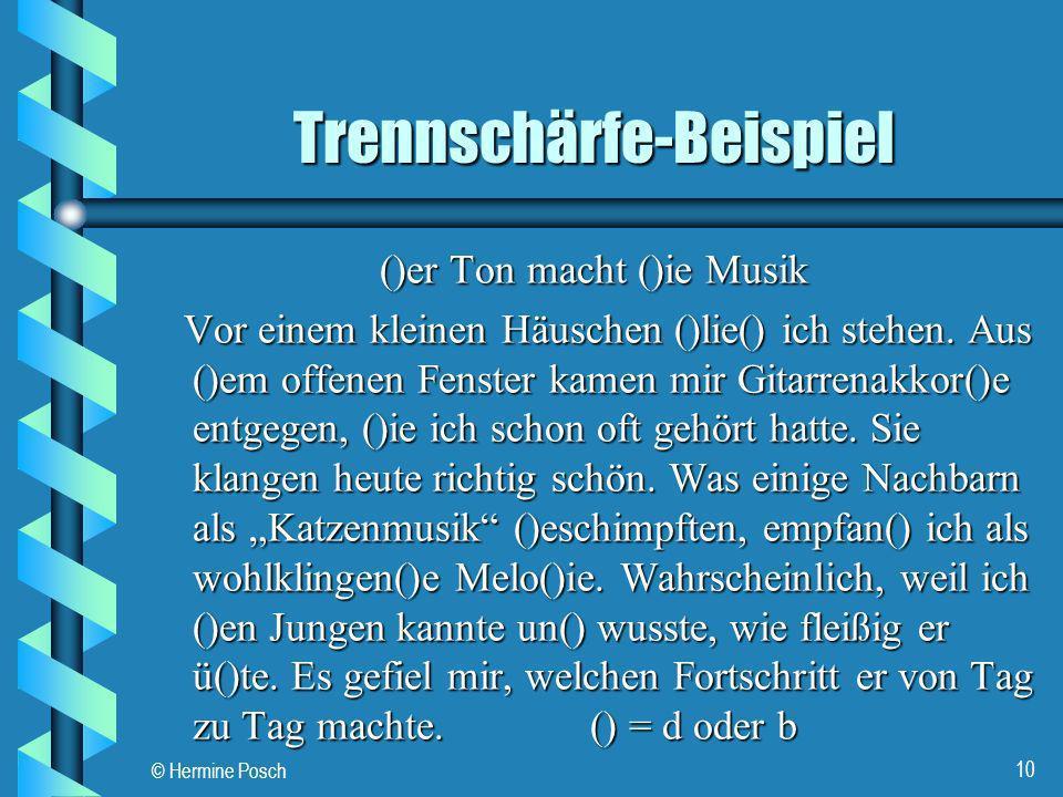 © Hermine Posch 10 Trennschärfe-Beispiel ()er Ton macht ()ie Musik Vor einem kleinen Häuschen ()lie() ich stehen. Aus ()em offenen Fenster kamen mir G