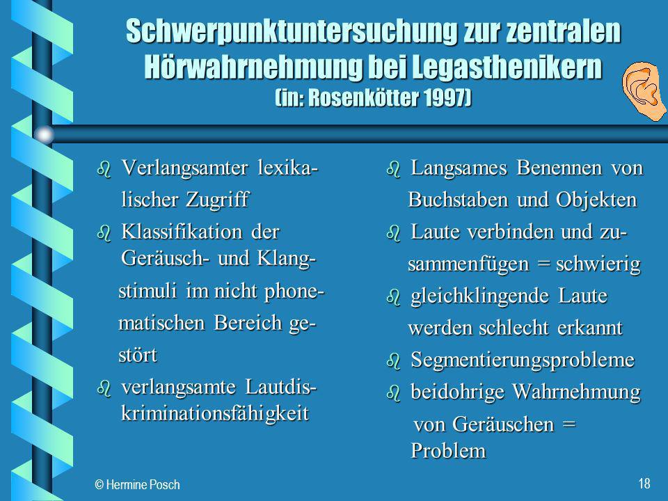 © Hermine Posch 18 Schwerpunktuntersuchung zur zentralen Hörwahrnehmung bei Legasthenikern (in: Rosenkötter 1997) b Verlangsamter lexika- lischer Zugr