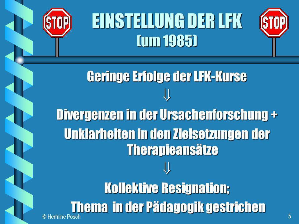 © Hermine Posch 5 EINSTELLUNG DER LFK (um 1985) Geringe Erfolge der LFK-Kurse Divergenzen in der Ursachenforschung + Unklarheiten in den Zielsetzungen