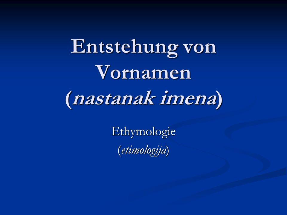 Entstehung von Vornamen (nastanak imena) Ethymologie (etimologija)