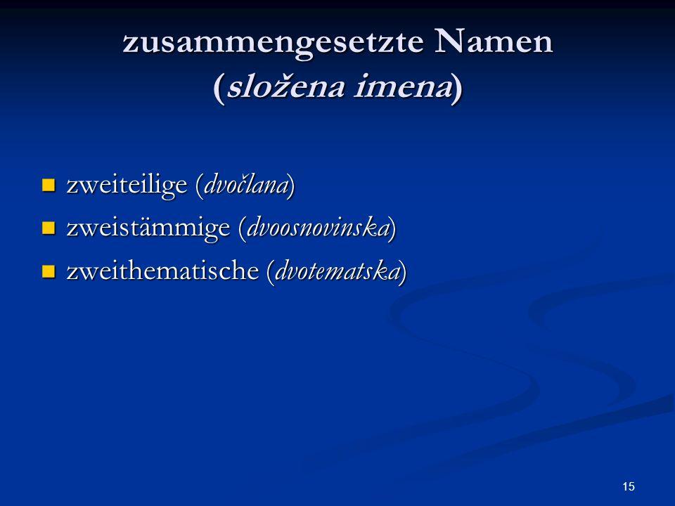 15 zusammengesetzte Namen (složena imena) zweiteilige (dvočlana) zweiteilige (dvočlana) zweistämmige (dvoosnovinska) zweistämmige (dvoosnovinska) zwei