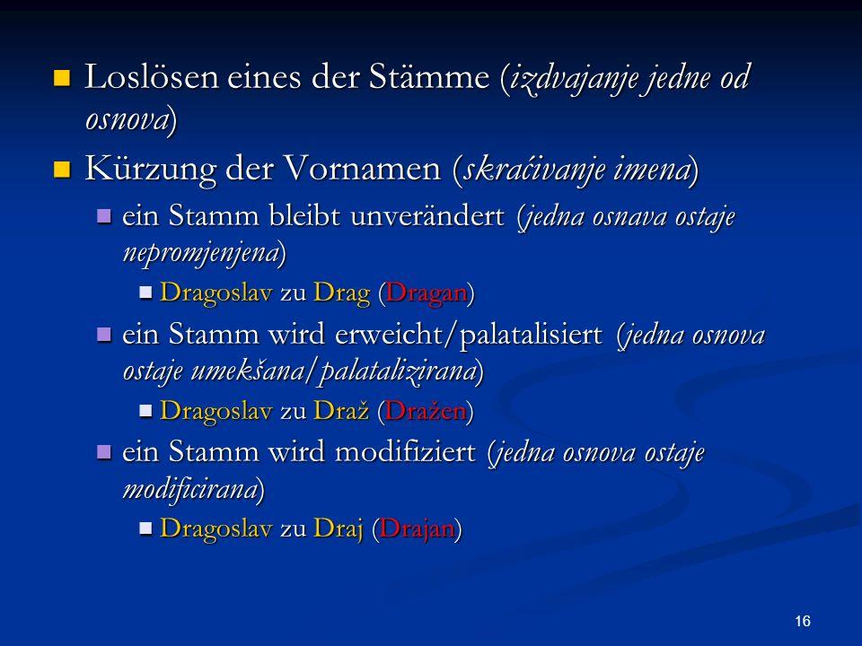 16 Loslösen eines der Stämme (izdvajanje jedne od osnova) Loslösen eines der Stämme (izdvajanje jedne od osnova) Kürzung der Vornamen (skraćivanje ime