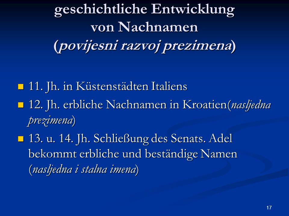 17 geschichtliche Entwicklung von Nachnamen (povijesni razvoj prezimena) 11. Jh. in Küstenstädten Italiens 11. Jh. in Küstenstädten Italiens 12. Jh. e