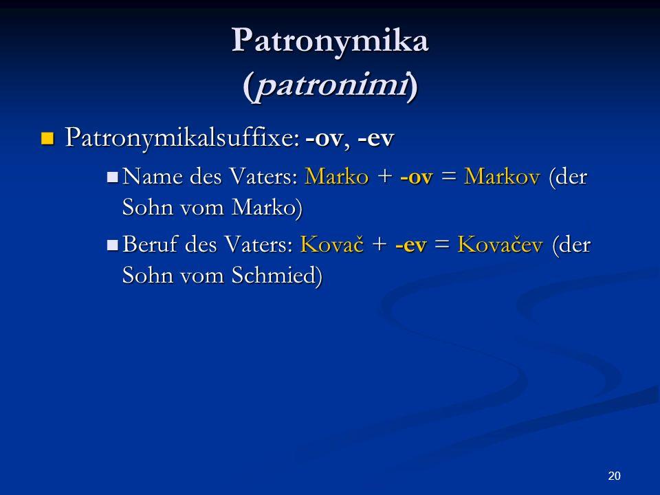 20 Patronymika (patronimi) Patronymikalsuffixe: -ov, -ev Patronymikalsuffixe: -ov, -ev Name des Vaters: Marko + -ov = Markov (der Sohn vom Marko) Name