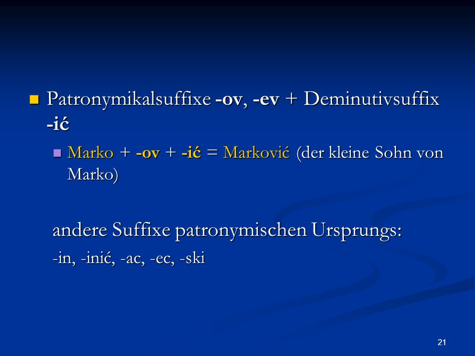 21 Patronymikalsuffixe -ov, -ev + Deminutivsuffix -ić Patronymikalsuffixe -ov, -ev + Deminutivsuffix -ić Marko + -ov + -ić = Marković (der kleine Sohn