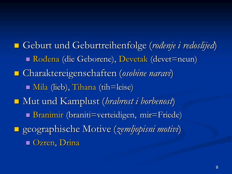 9 Bedeutung des Kindes für die Eltern (značenje djeteta za roditelje) Bedeutung des Kindes für die Eltern (značenje djeteta za roditelje) Dara (dar=Geschenk), Nada (Hoffnung) Dara (dar=Geschenk), Nada (Hoffnung) Himmelskörper (nebeska tijela) Himmelskörper (nebeska tijela) Danica (Morgenstern), Zvjezdana (zvijezda=Stern) Danica (Morgenstern), Zvjezdana (zvijezda=Stern) Tag und Tageszeiten (dan i njegovo doba) Tag und Tageszeiten (dan i njegovo doba) Dan (Tag), Zora (Morgenröte) Dan (Tag), Zora (Morgenröte) restliche Motive (ostali motivi) restliche Motive (ostali motivi) Körpereigenschaften, Mythologie, Niederschläge und Wetter, Verwandtschaft, Wochentage und Jahreszeiten… Körpereigenschaften, Mythologie, Niederschläge und Wetter, Verwandtschaft, Wochentage und Jahreszeiten…