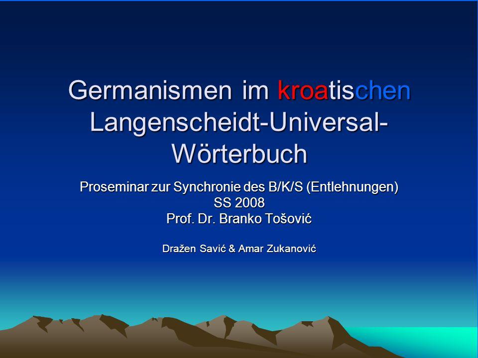 Germanismen im kroatischen Langenscheidt-Universal- Wörterbuch Proseminar zur Synchronie des B/K/S (Entlehnungen) SS 2008 Prof. Dr. Branko Tošović Dra