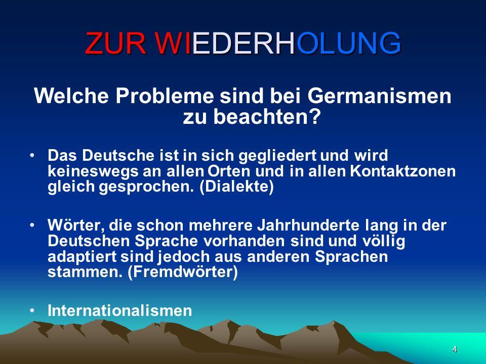 4 ZUR WIEDERHOLUNG Welche Probleme sind bei Germanismen zu beachten? Das Deutsche ist in sich gegliedert und wird keineswegs an allen Orten und in all