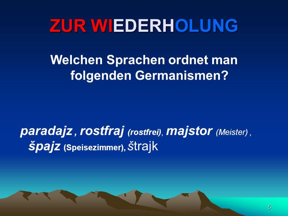 5 ZUR WIEDERHOLUNG Welchen Sprachen ordnet man folgenden Germanismen? paradajz, rostfraj (rostfrei), majstor (Meister), špajz (Speisezimmer), štrajk