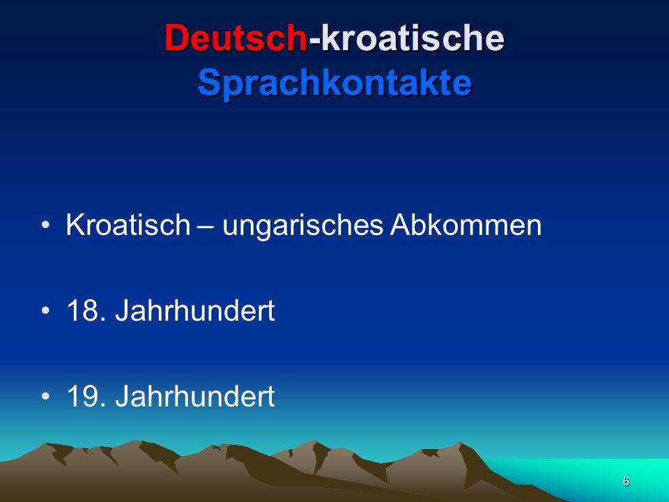 6 Deutsch-kroatische Sprachkontakte Kroatisch – ungarisches Abkommen 18. Jahrhundert 19. Jahrhundert