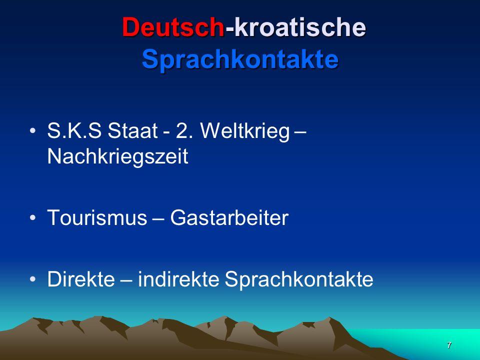 7 Deutsch-kroatische Sprachkontakte Deutsch-kroatische Sprachkontakte S.K.S Staat - 2. Weltkrieg – Nachkriegszeit Tourismus – Gastarbeiter Direkte – i