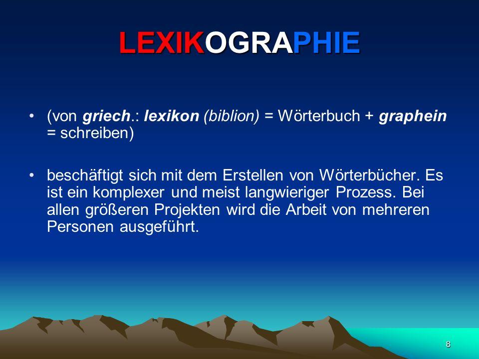 8 LEXIKOGRAPHIE (von griech.: lexikon (biblion) = Wörterbuch + graphein = schreiben) beschäftigt sich mit dem Erstellen von Wörterbücher. Es ist ein k