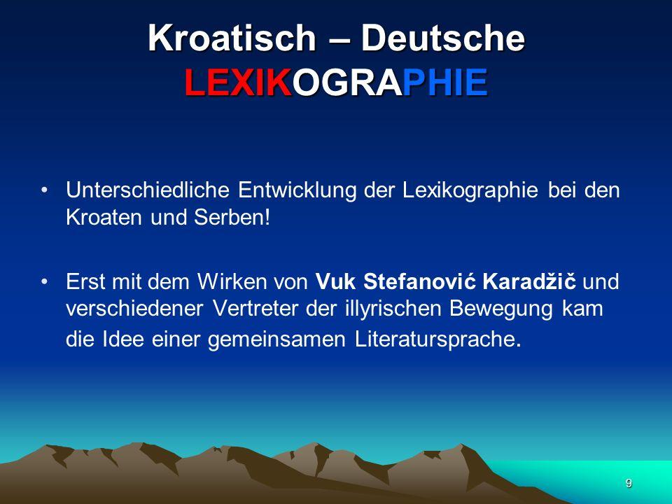9 Kroatisch – Deutsche LEXIKOGRAPHIE Unterschiedliche Entwicklung der Lexikographie bei den Kroaten und Serben! Erst mit dem Wirken von Vuk Stefanović
