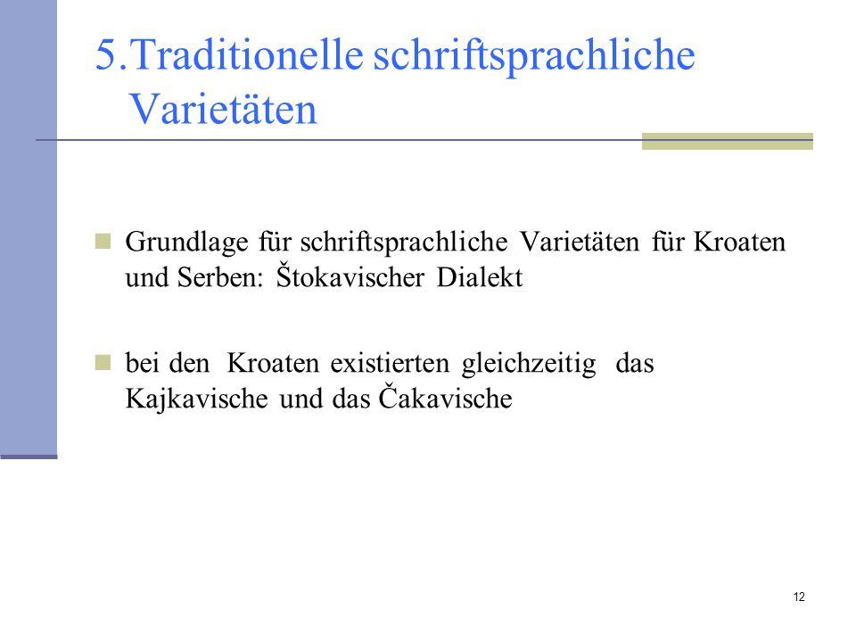 12 5.Traditionelle schriftsprachliche Varietäten Grundlage für schriftsprachliche Varietäten für Kroaten und Serben: Štokavischer Dialekt bei den Kroa