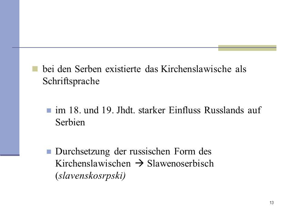 13 bei den Serben existierte das Kirchenslawische als Schriftsprache im 18. und 19. Jhdt. starker Einfluss Russlands auf Serbien Durchsetzung der russ