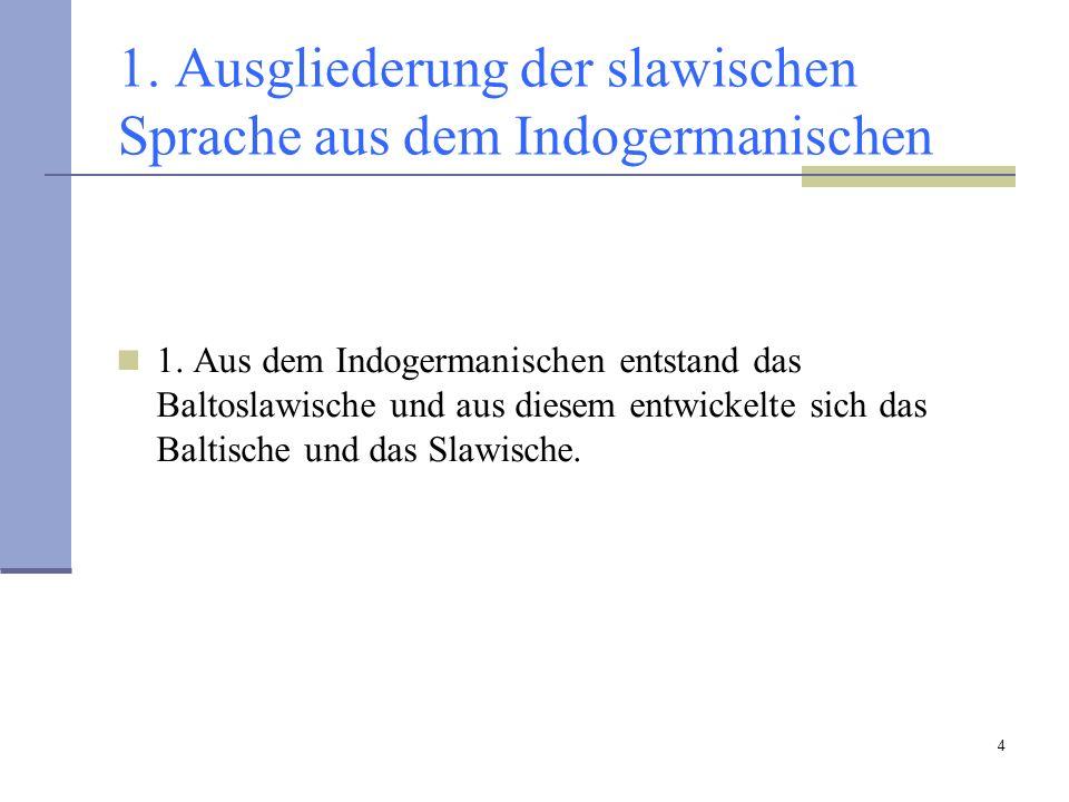 4 1. Ausgliederung der slawischen Sprache aus dem Indogermanischen 1. Aus dem Indogermanischen entstand das Baltoslawische und aus diesem entwickelte