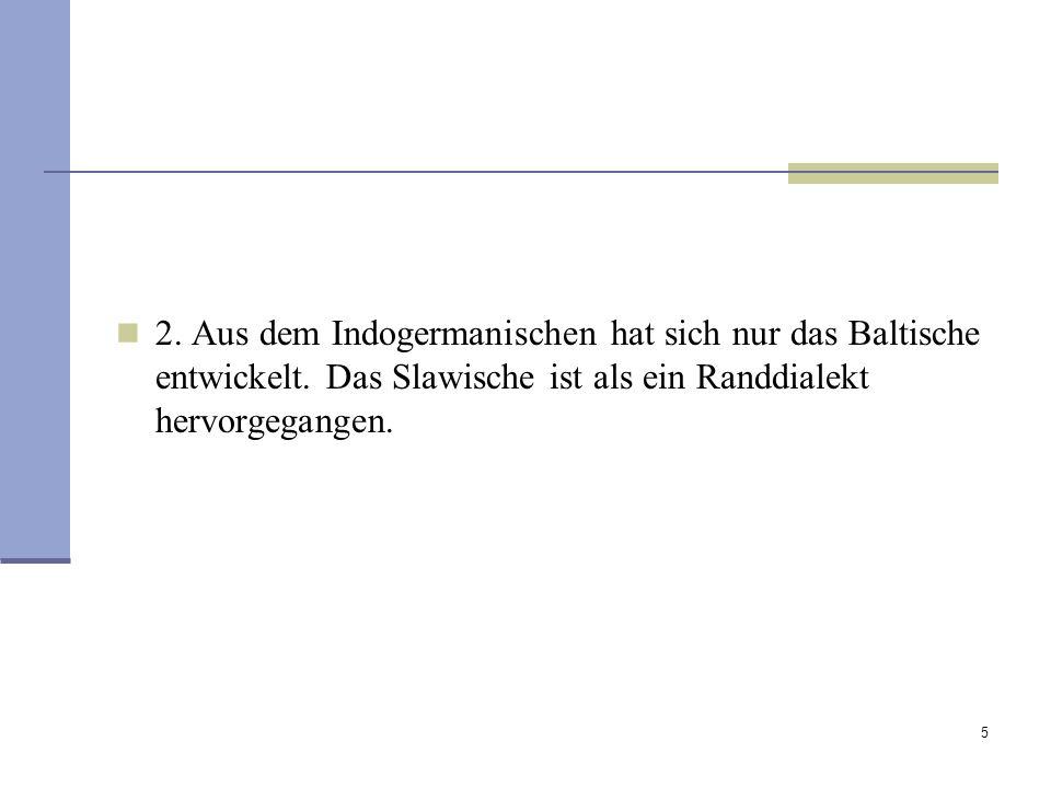 5 2. Aus dem Indogermanischen hat sich nur das Baltische entwickelt. Das Slawische ist als ein Randdialekt hervorgegangen.