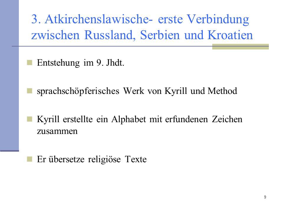 9 3. Atkirchenslawische- erste Verbindung zwischen Russland, Serbien und Kroatien Entstehung im 9. Jhdt. sprachschöpferisches Werk von Kyrill und Meth