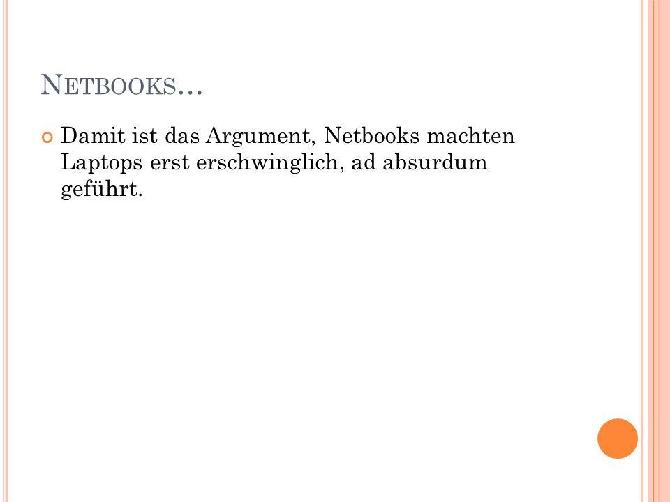 N ETBOOKS … Damit ist das Argument, Netbooks machten Laptops erst erschwinglich, ad absurdum geführt.
