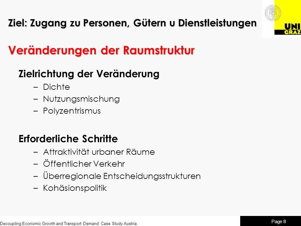 Decoupling Economic Growth and Transport Demand: Case Study Austria Page 8 Ziel: Zugang zu Personen, Gütern u Dienstleistungen Veränderungen der Raumstruktur Zielrichtung der Veränderung –Dichte –Nutzungsmischung –Polyzentrismus Erforderliche Schritte –Attraktivität urbaner Räume –Öffentlicher Verkehr –Überregionale Entscheidungsstrukturen –Kohäsionspolitik
