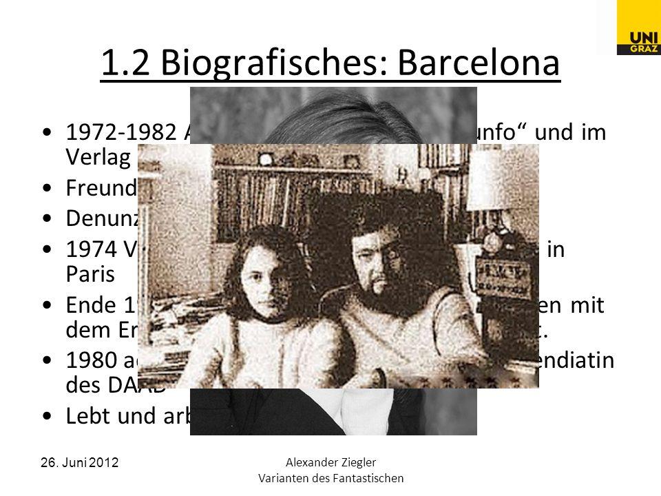 26. Juni 2012Alexander Ziegler Varianten des Fantastischen 1.2 Biografisches: Barcelona 1972-1982 Arbeit in der Zeitschrift Triunfo und im Verlag Lume