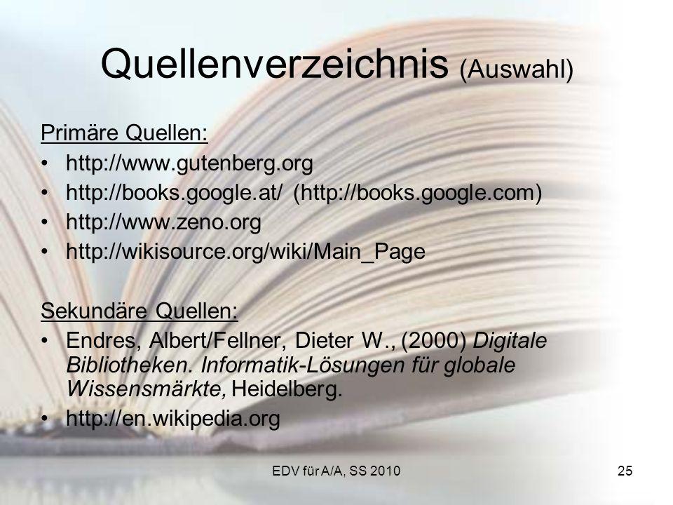 EDV für A/A, SS 201025 Quellenverzeichnis (Auswahl) Primäre Quellen: http://www.gutenberg.org http://books.google.at/ (http://books.google.com) http://www.zeno.org http://wikisource.org/wiki/Main_Page Sekundäre Quellen: Endres, Albert/Fellner, Dieter W., (2000) Digitale Bibliotheken.