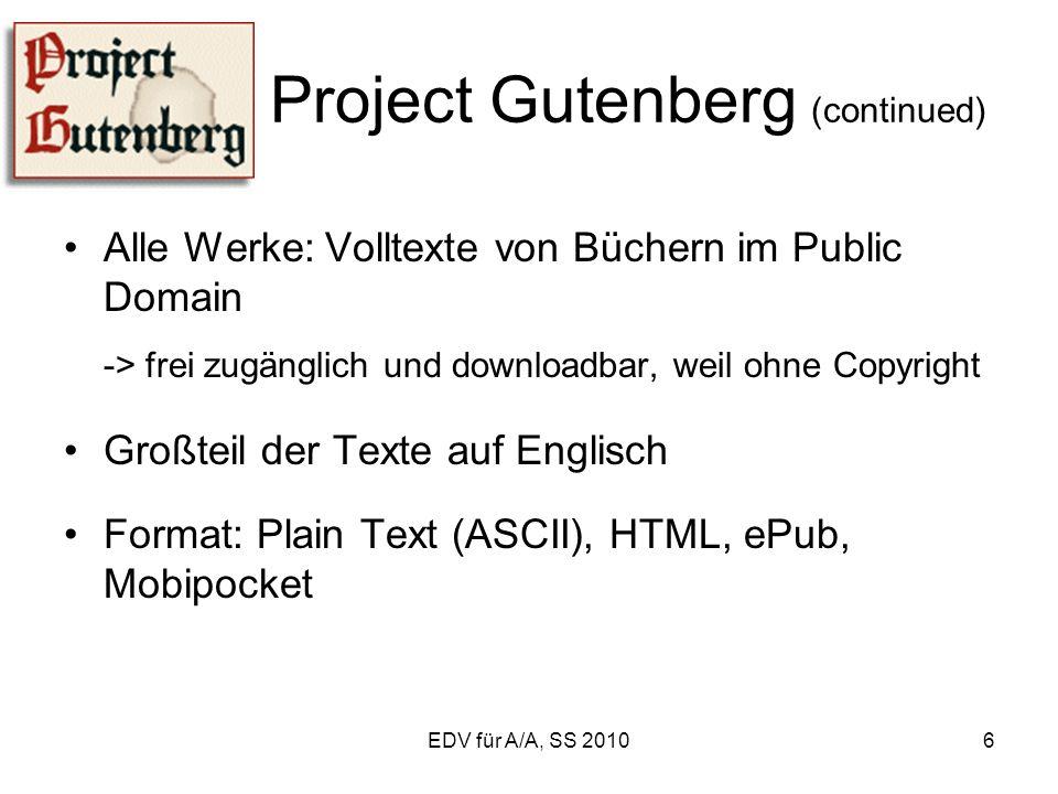 EDV für A/A, SS 20106 Project Gutenberg (continued) Alle Werke: Volltexte von Büchern im Public Domain -> frei zugänglich und downloadbar, weil ohne Copyright Großteil der Texte auf Englisch Format: Plain Text (ASCII), HTML, ePub, Mobipocket