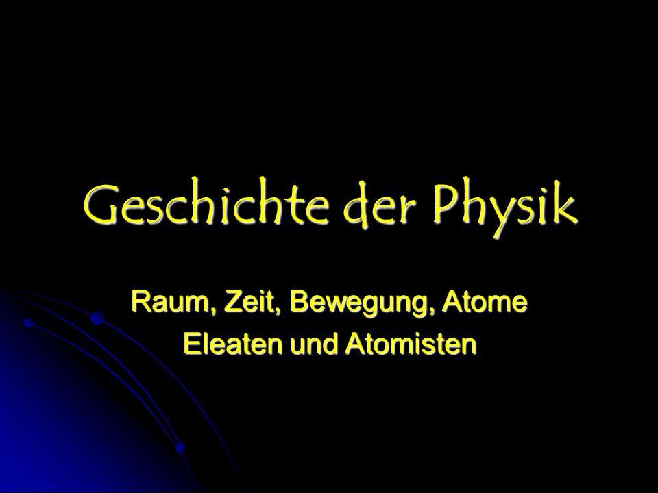 Geschichte der Physik Raum, Zeit, Bewegung, Atome Eleaten und Atomisten
