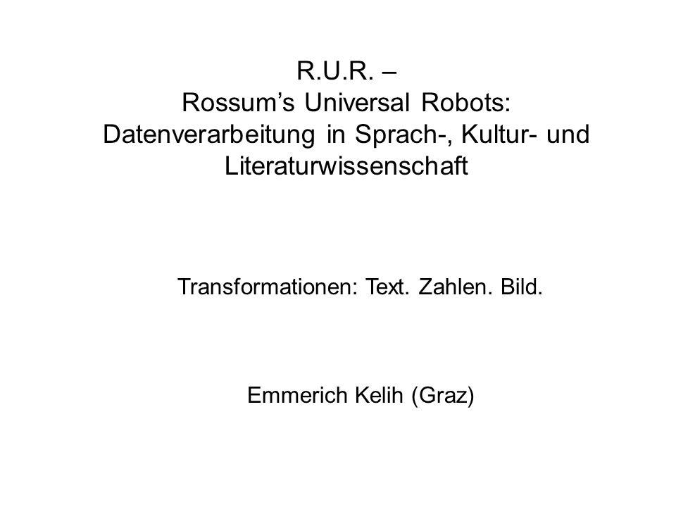 Transformationen: Text. Zahlen. Bild. Emmerich Kelih (Graz) R.U.R. – Rossums Universal Robots: Datenverarbeitung in Sprach-, Kultur- und Literaturwiss