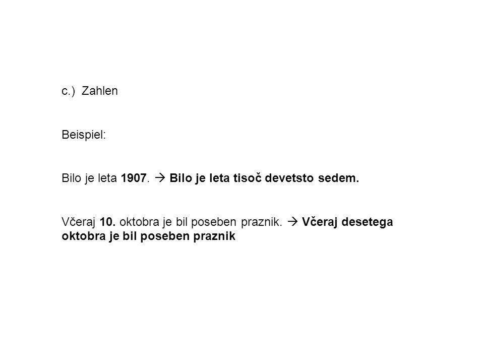 c.) Zahlen Beispiel: Bilo je leta 1907. Bilo je leta tisoč devetsto sedem. Včeraj 10. oktobra je bil poseben praznik. Včeraj desetega oktobra je bil p
