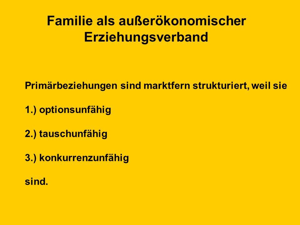 Familie als außerökonomischer Erziehungsverband Primärbeziehungen sind marktfern strukturiert, weil sie 1.) optionsunfähig 2.) tauschunfähig 3.) konkurrenzunfähig sind.