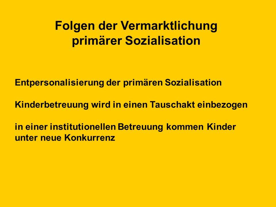 Folgen der Vermarktlichung primärer Sozialisation Entpersonalisierung der primären Sozialisation Kinderbetreuung wird in einen Tauschakt einbezogen in einer institutionellen Betreuung kommen Kinder unter neue Konkurrenz