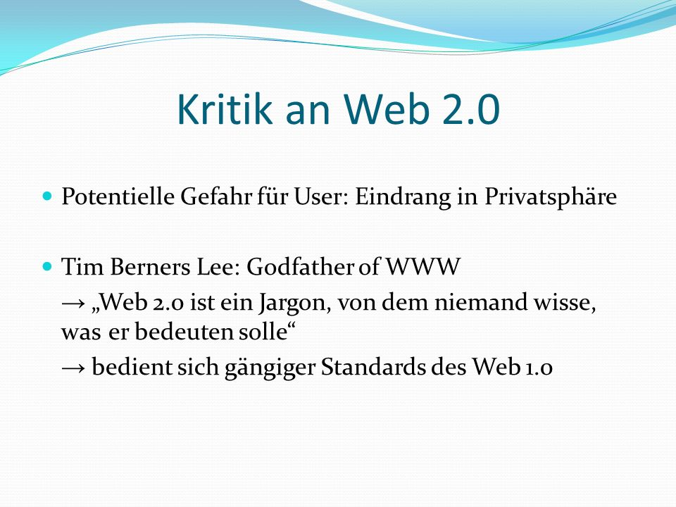Kritik an Web 2.0 Potentielle Gefahr für User: Eindrang in Privatsphäre Tim Berners Lee: Godfather of WWW Web 2.0 ist ein Jargon, von dem niemand wisse, was er bedeuten solle bedient sich gängiger Standards des Web 1.0