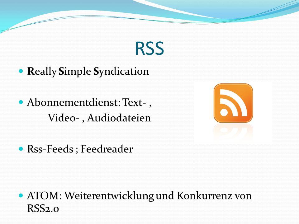 RSS Really Simple Syndication Abonnementdienst: Text-, Video-, Audiodateien Rss-Feeds ; Feedreader ATOM: Weiterentwicklung und Konkurrenz von RSS2.0